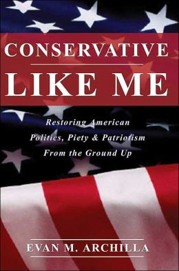 Conservative Like Me:Restoring American Politics, Piety & Patriotism From the Ground Up