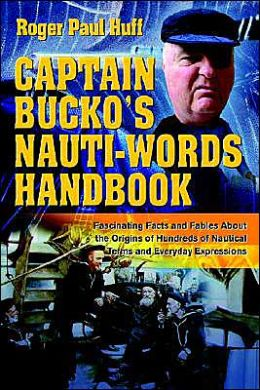 Captain Bucko's Nauti-Words Handbook:Fascinating Facts and Fables About the Origins of Hundreds of Nautical Terms and Everyday Expressions