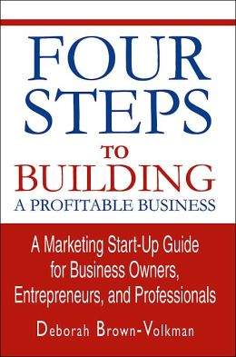 Four Steps to Building a Profitable Business: A Marketing Start-Up Guide for Business Owners, Entrepreneurs, and Professionals