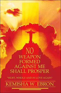 No Weapon Formed Against Me Shall Prosper: Hurt, Whole, and in Love Again