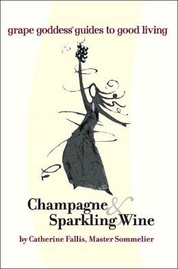 Champagne and Sparkling Wine: Grape Goddess Guides to Good Living