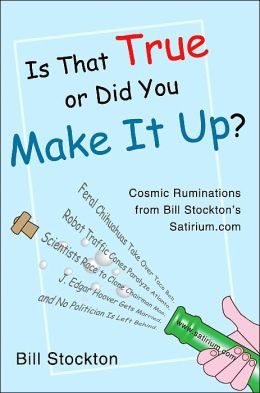 Is That True or Did You Make It Up?: Cosmic Ruminations from Bill Stockton's Satirium.com