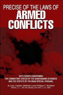 Precise of the Laws of Armed Conflicts: With Essays Concerning the Combattant Status of the Guantanamo Detainees and the Statute of the Iraqi Special Tribunal