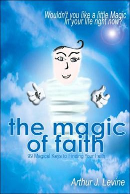 The Magic of Faith: 99 Keys to Finding Your Faith