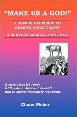 Make Us A God: A Jewish Response to Hebrew Christianity A Survival Manual for Jews