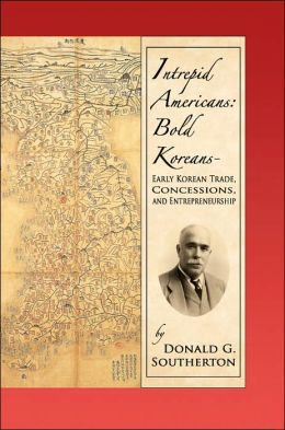 Intrepid Americans: Bold Koreans - Early Korean Trade, Concessions, And Entrepreneurship