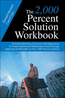 The 2,000 Percent Solution Workbook: Practical Questions, Exercises and Suggestions to Create Exponential Performance Gains through Applying the Principles in the 2,000 Percent Solution
