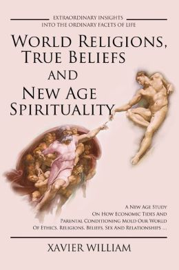 World Religions, True Beliefs And New Age Spirituality: A New Age Study On How Economic Tides And Parental Conditioning Mold Our World Of Ethics, Religions, Beliefs, Sex And Relationships .