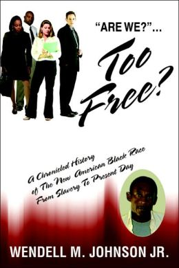 Are We? ...Too Free?: A Chronicled History of The New American Black Race From Slavery To Present Day