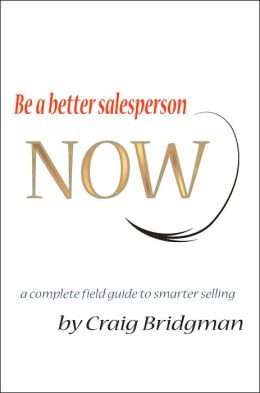 Be a Better Salesperson Now: A Complete Field Guide to Smarter Selling