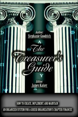 The Treasurer's Guide: How to Create, Implement, and Maintain an Organized System for a Greek Organization's Chapter Finances