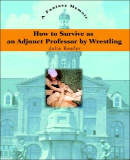 How to Survive as an Adjunct Professor by Wrestling: A Fantasy Memoir