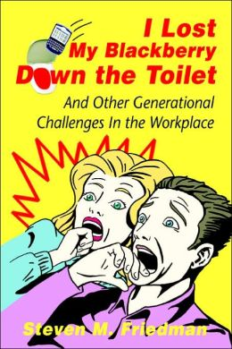 I Lost My Blackberry Down the Toilet: And Other Generational Challenges in the Workplace