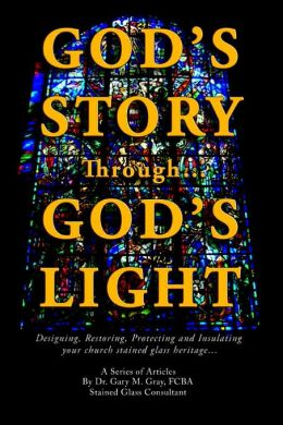 God's Story Through...God's Light: Designing, Restoring, Protecting And Insulating Your Church Stained Glass Heritage...