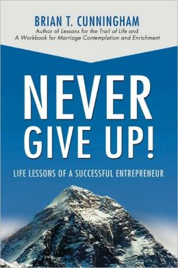 Never Give Up!:Life Lessons of a Successful Entrepreneur