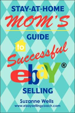 Stay-at-Home Mom's Guide to Successful Ebay ® Selling