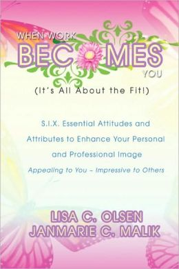 When Work Becomes You (It's All About the Fit!): S.I.X Essential Attitudes and Attributes to Enhance Your Personal and Professional Image