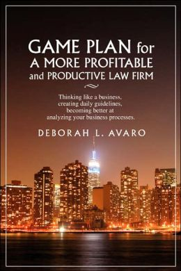 Game Plan for a More Profitable and Productive Law Firm: Thinking like a Business, Creating Daily Guidelines, Becoming Better at Analyzing Your Busines