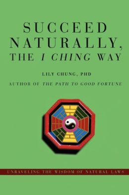 Succeed Naturally the I Ching Way:Unraveling the Wisdom of Natural Laws