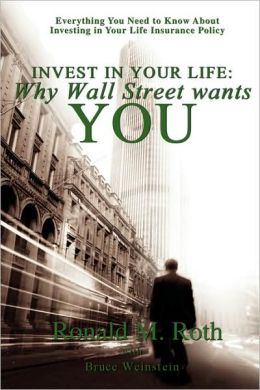 Invest in Your Life: Why Wall Street Wants You: Everything You Need to Know about Investing in Your Life Insurance Policy