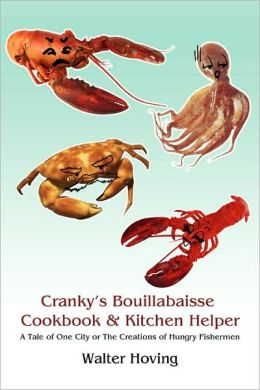 Cranky's Bouillabaisse Cookbook & Kitchen Helper:A Tale of One City or The Creations of Hungry Fishermen
