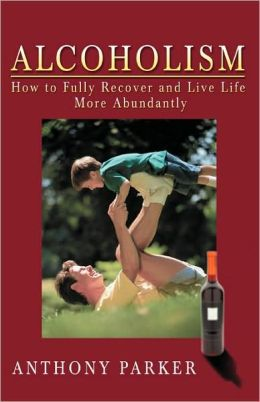 Alcoholism:How to Fully Recover and Live Life More Abundantly