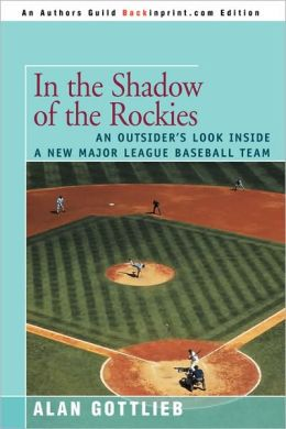 IN THE SHADOW OF THE ROCKIES: AN OUTSIDER'S LOOK INSIDE A NEW MAJOR LEAGUE BASEBALL TEAM Alan Gottlieb