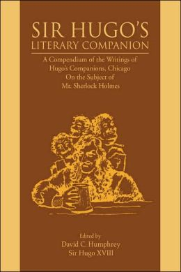 Sir Hugo's Literary Companion: A Compendium of the Writings of Hugo's Companions, Chicago on the Subject of Mr. Sherlock Holmes