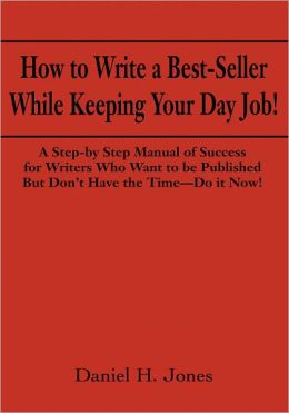 How to Write a Best-Seller While Keeping Your Day Job!: A Step-by Step Manual of Success for Writers Who Want to Be Published But Don't Have the Time - Do it Now!