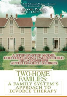 Two-Home Families: A Family System's Approach to Divorce Therapy: A Step-By-Step Model for Preserving Parent-Child Relationships After Divorce Strikes