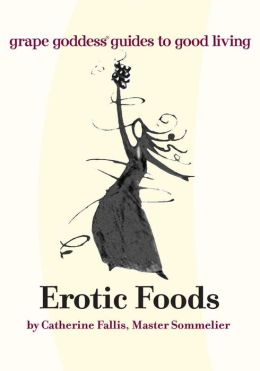 Erotic Foods: grape goddess® guides to good living