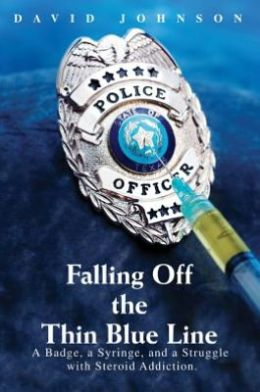 Falling Off The Thin Blue Line: A Badge, a Syringe, and a Struggle with Steroid Addiction.