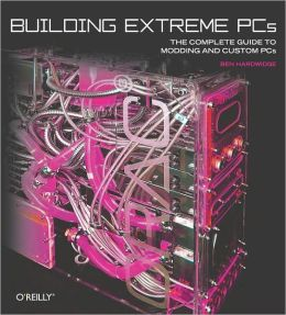 Building Extreme PCs: The Complete Guide to Modding and Custom PCs