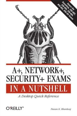 A+, Network+, Security+ Exams in a Nutshell: A Desktop Quick Reference
