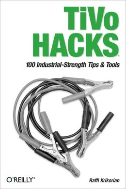 TiVo Hacks: 100 Industrial-Strength Tips & Tools