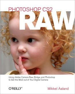 Photoshop CS2 RAW: Using Adobe Camera Raw, Bridge, and Photoshop to Get the Most out of Your Digital Camera