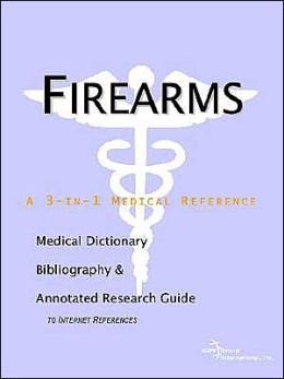 Firearms - A Medical Dictionary, Bibliography, And Annotated Research Guide To Internet References