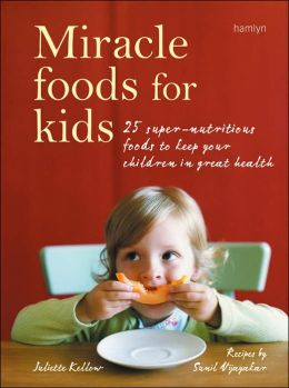 Miracle Foods For Kids: 25 Super-Nutritious Foods to Keep Your Children in Great Health