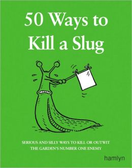 50 Ways to Kill a Slug: Serious and Silly Ways to Kill or Outwit the Garden's Number One Enemy