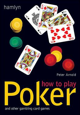 How to Play Poker: And Other Gambling Card Games Peter Arnold