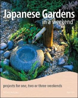 Japanese Gardens in a Weekend: Projects for One, Two or Three Weekends