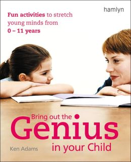 Bring Out the Genius in Your Child: Fun Activities to Stretch Young Minds from 0 - 11 Years