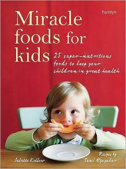 Miracle Foods for Kids : 25 Super-Nutritious Foods to Keep Your Kids in Great Health