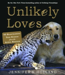 Unlikely Loves : 43 Heartwarming Stories from the Animal Kingdom