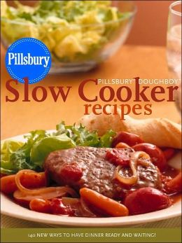 Pillsbury Doughboy Slow Cooker Recipes: 140 New Ways to Have Dinner Ready and Waiting!