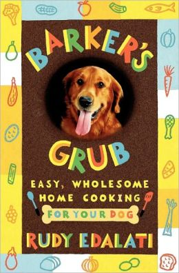 Barker's Grub: Easy, Wholesome Home Cooking for Your Dog