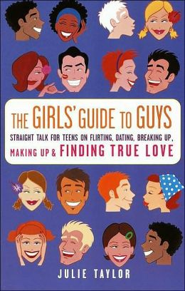 The Girls' Guide to Guys: Straight Talk for Teens on Flirting, Dating, Breaking up, Making up and Finding True Love