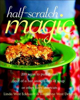 Half-Scratch Magic: 200 Ways to Pull Dinner Out of a Hat Using a Can of Soup or Other Tasty Shortcuts
