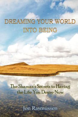 Dreaming Your World Into Being : The Shaman's Secrets to Having the Life You Desire Now