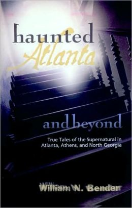 Haunted Atlanta and Beyond: Ghost Stories from Atlanta, Athens and North Georgia